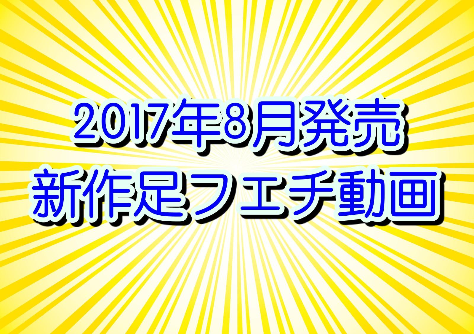 2017年8月発売の新作足フェチ動画